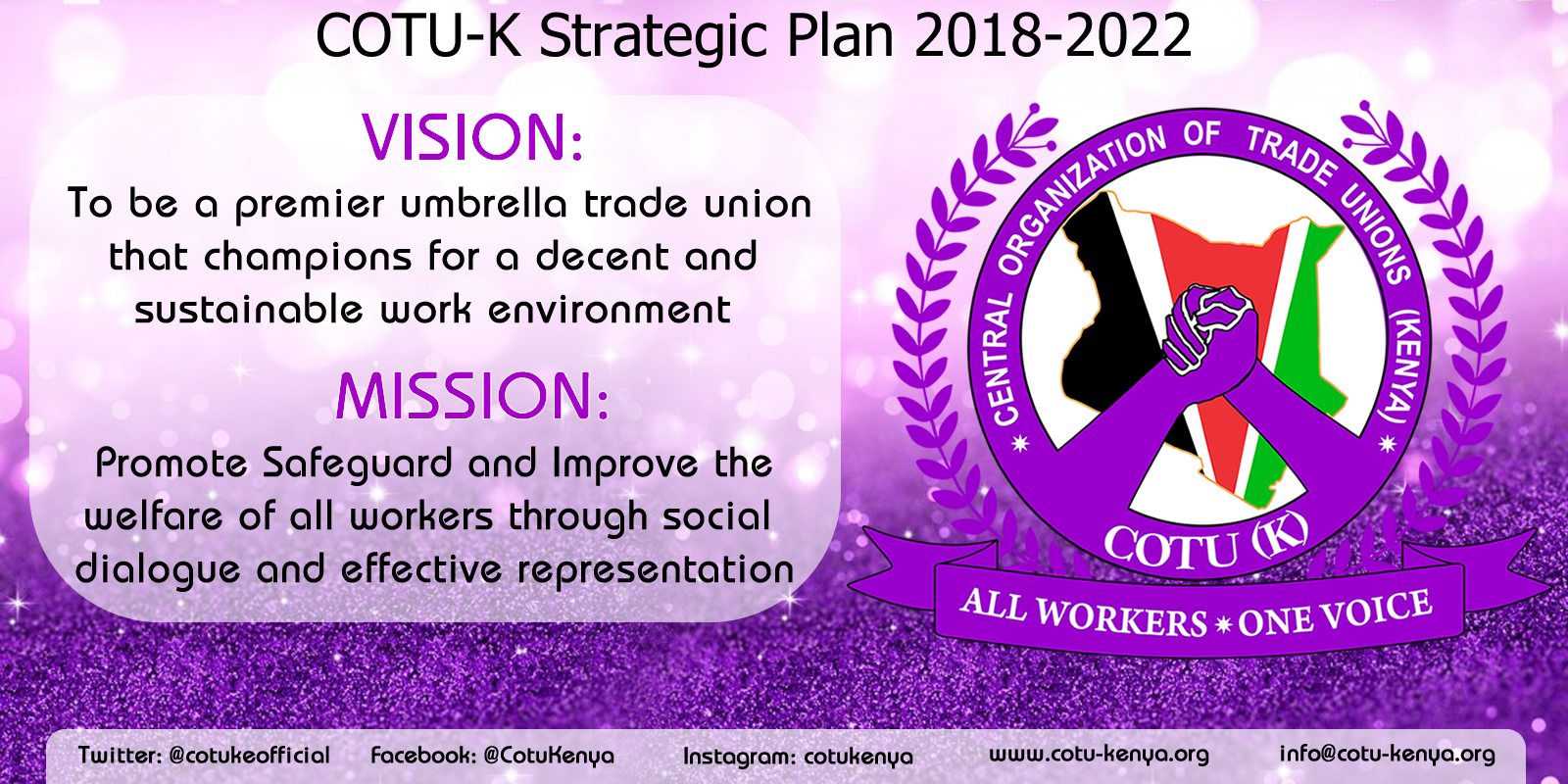 The Central Organization of Trade Unions (COTU-K) has launched a new Strategic Plan for the period 2018-2022. With it has a new vision and mission for the umbrella trade union. Vision: To be A premier umbrella trade union that champions for a decent and sustainable work environment Mission: Promote Safeguard and Improve the welfare of all workers through social dialogue and effective representation